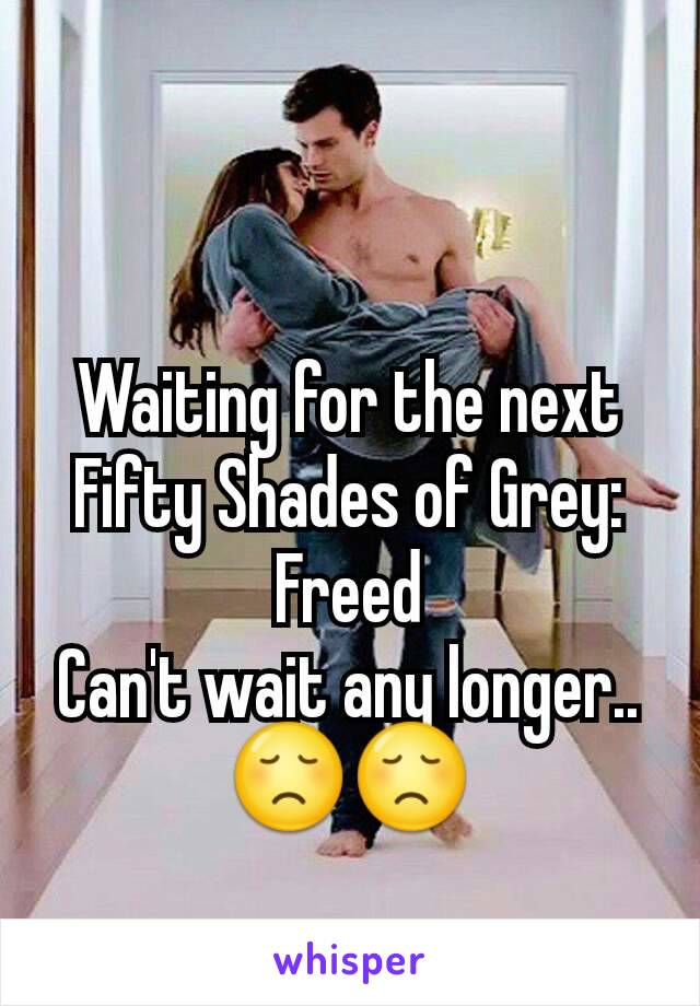 Waiting for the next Fifty Shades of Grey: Freed Can't wait any longer..😞😞