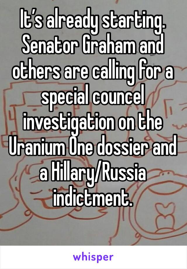 It's already starting. Senator Graham and others are calling for a special councel investigation on the Uranium One dossier and a Hillary/Russia indictment.