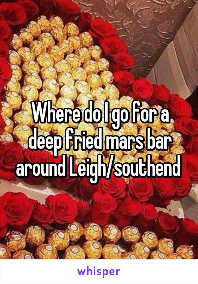 Where do I go for a deep fried mars bar around Leigh/southend