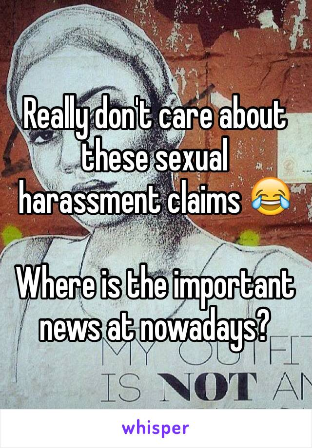 Really don't care about these sexual harassment claims 😂  Where is the important news at nowadays?