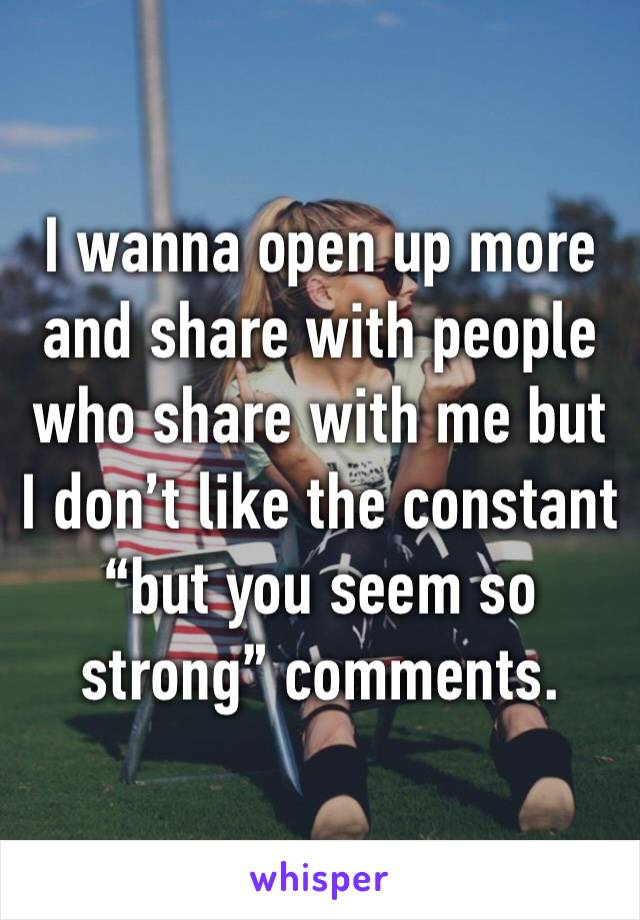 """I wanna open up more and share with people who share with me but I don't like the constant """"but you seem so strong"""" comments."""