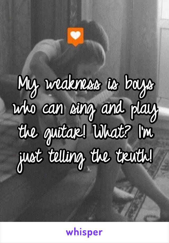 My weakness is boys who can sing and play the guitar! What? I'm just telling the truth!