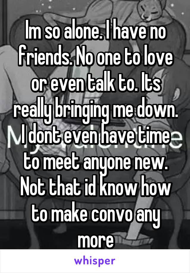 Im so alone. I have no friends. No one to love or even talk to. Its really bringing me down. I dont even have time to meet anyone new. Not that id know how to make convo any more