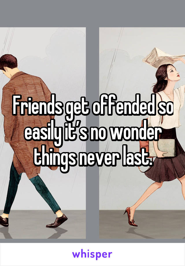 Friends get offended so easily it's no wonder things never last.