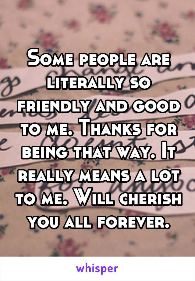 Some people are literally so friendly and good to me. Thanks for being that way. It really means a lot to me. Will cherish you all forever.