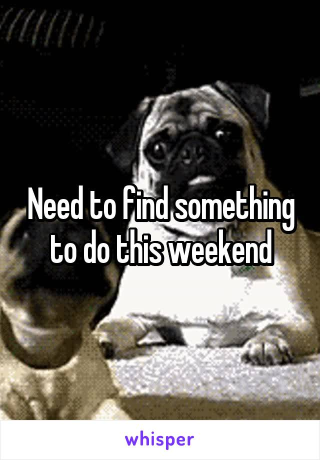 Need to find something to do this weekend