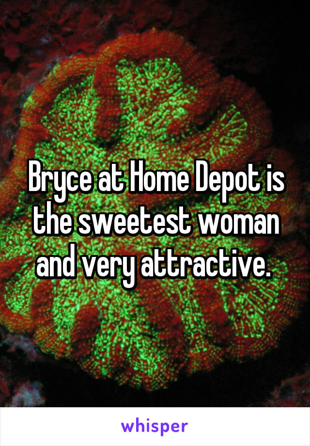 Bryce at Home Depot is the sweetest woman and very attractive.