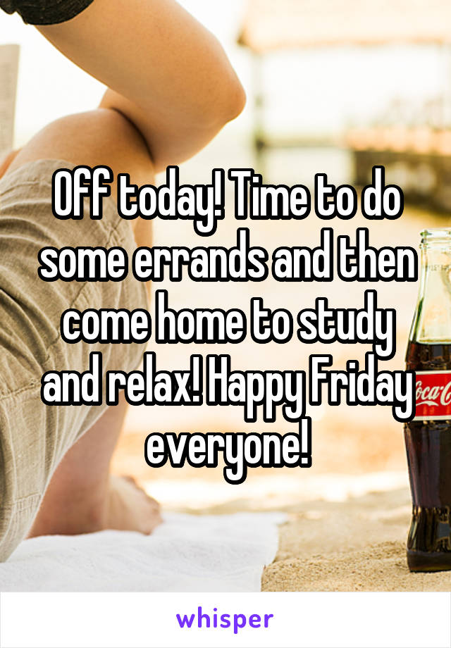 Off today! Time to do some errands and then come home to study and relax! Happy Friday everyone!