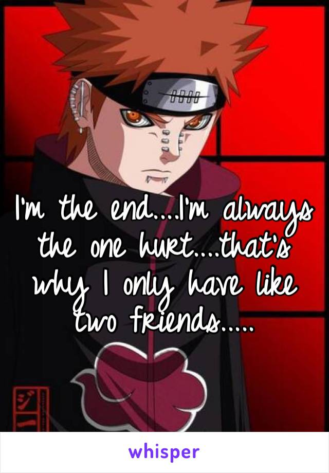 I'm the end....I'm always the one hurt....that's why I only have like two friends.....