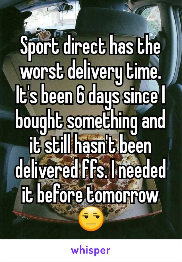 Sport direct has the worst delivery time. It's been 6 days since I bought something and it still hasn't been delivered ffs. I needed it before tomorrow😒