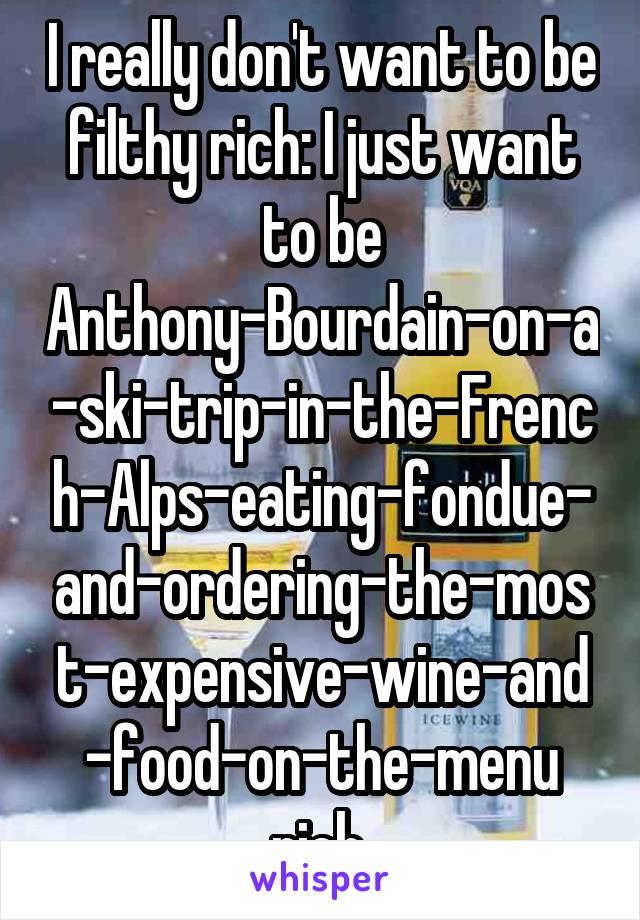 I really don't want to be filthy rich: I just want to be Anthony-Bourdain-on-a-ski-trip-in-the-French-Alps-eating-fondue-and-ordering-the-most-expensive-wine-and-food-on-the-menu rich.