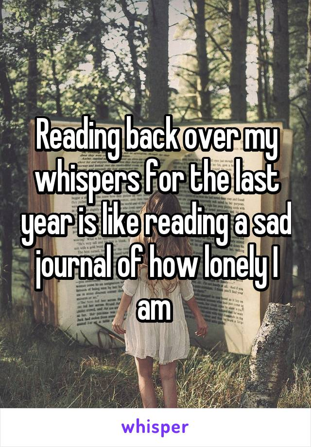 Reading back over my whispers for the last year is like reading a sad journal of how lonely I am