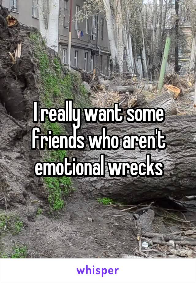 I really want some friends who aren't emotional wrecks