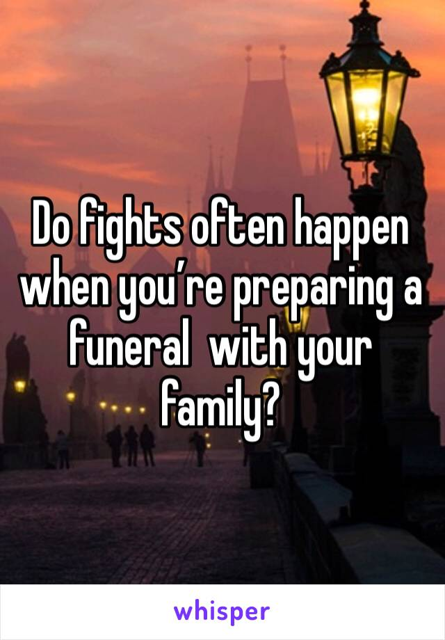 Do fights often happen when you're preparing a  funeral  with your family?