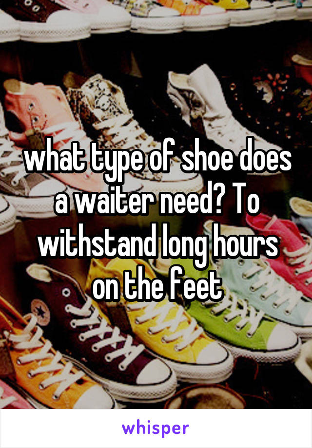 what type of shoe does a waiter need? To withstand long hours on the feet