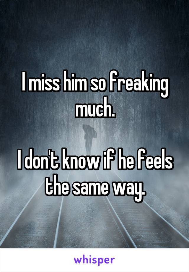 I miss him so freaking much.  I don't know if he feels the same way.