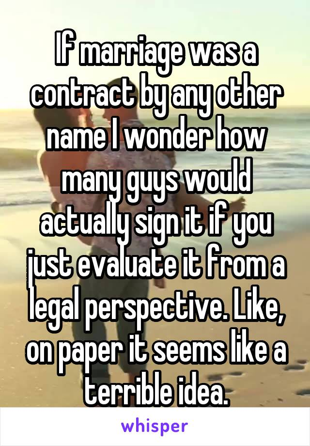 If marriage was a contract by any other name I wonder how many guys would actually sign it if you just evaluate it from a legal perspective. Like, on paper it seems like a terrible idea.