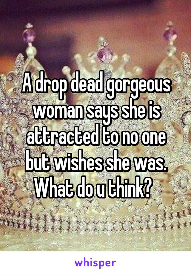 A drop dead gorgeous woman says she is attracted to no one but wishes she was. What do u think?