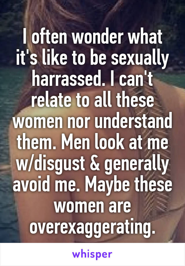 I often wonder what it's like to be sexually harrassed. I can't relate to all these women nor understand them. Men look at me w/disgust & generally avoid me. Maybe these women are overexaggerating.