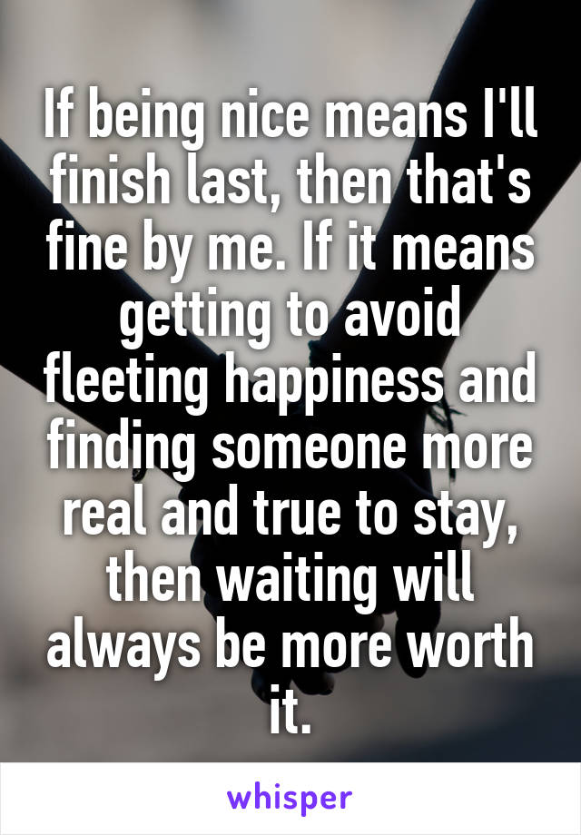 If being nice means I'll finish last, then that's fine by me. If it means getting to avoid fleeting happiness and finding someone more real and true to stay, then waiting will always be more worth it.