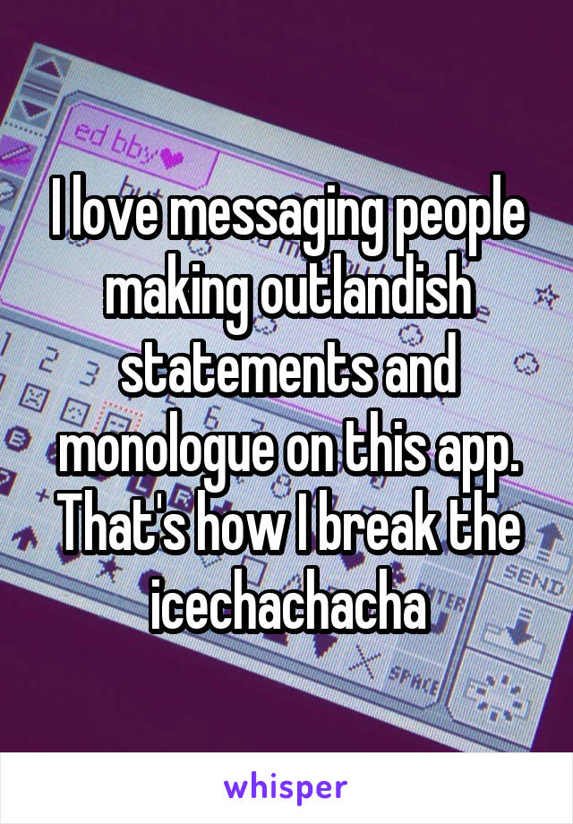 I love messaging people making outlandish statements and monologue on this app. That's how I break the icechachacha