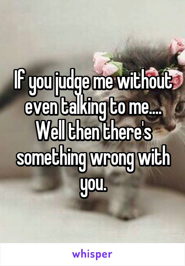If you judge me without even talking to me.... Well then there's something wrong with you.