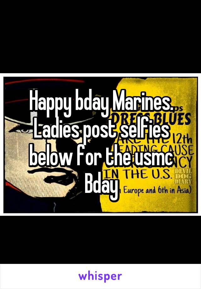 Happy bday Marines. Ladies post selfies below for the usmc Bday