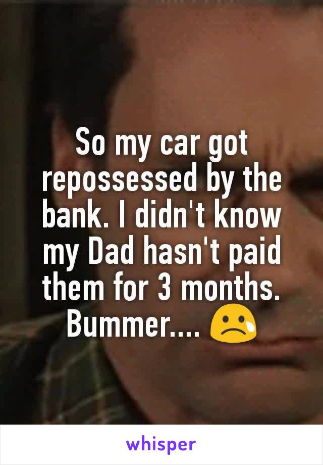 So my car got repossessed by the bank. I didn't know my Dad hasn't paid them for 3 months. Bummer.... 😢