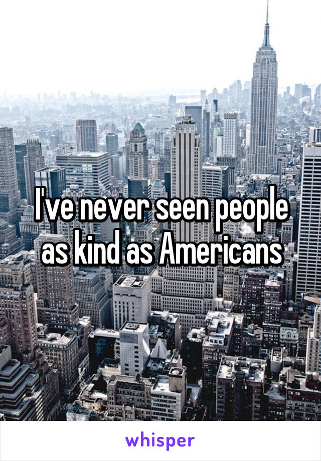 I've never seen people as kind as Americans