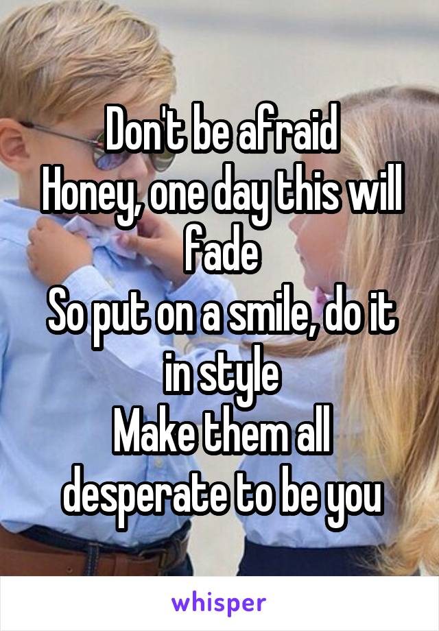 Don't be afraid Honey, one day this will fade So put on a smile, do it in style Make them all desperate to be you