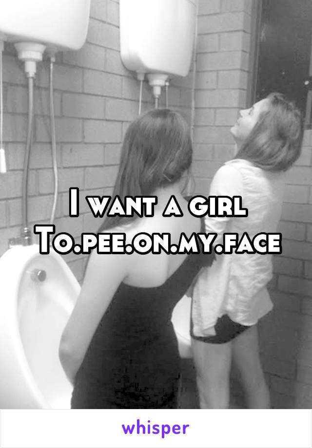 I want a girl To.pee.on.my.face