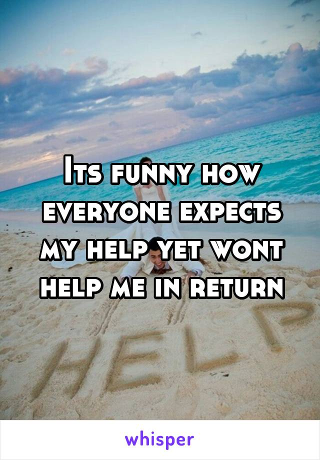 Its funny how everyone expects my help yet wont help me in return