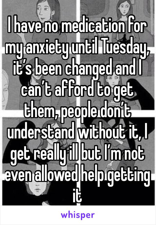 I have no medication for my anxiety until Tuesday, it's been changed and I can't afford to get them, people don't understand without it, I get really ill but I'm not even allowed help getting it