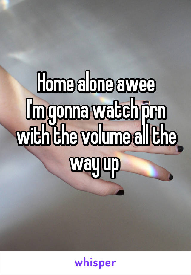 Home alone awee I'm gonna watch prn with the volume all the way up