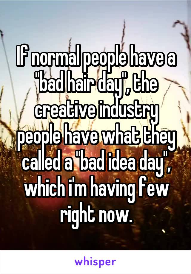 """If normal people have a """"bad hair day"""", the creative industry people have what they called a """"bad idea day"""", which i'm having few right now."""
