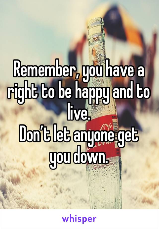 Remember, you have a right to be happy and to live. Don't let anyone get you down.