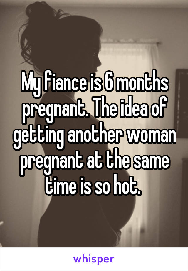 My fiance is 6 months pregnant. The idea of getting another woman pregnant at the same time is so hot.