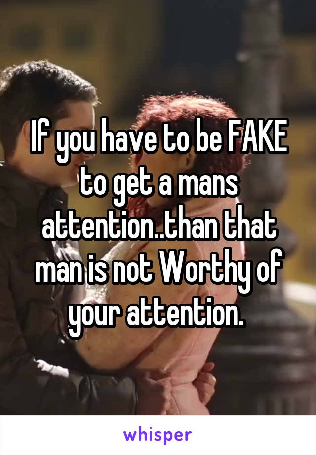 If you have to be FAKE to get a mans attention..than that man is not Worthy of your attention.