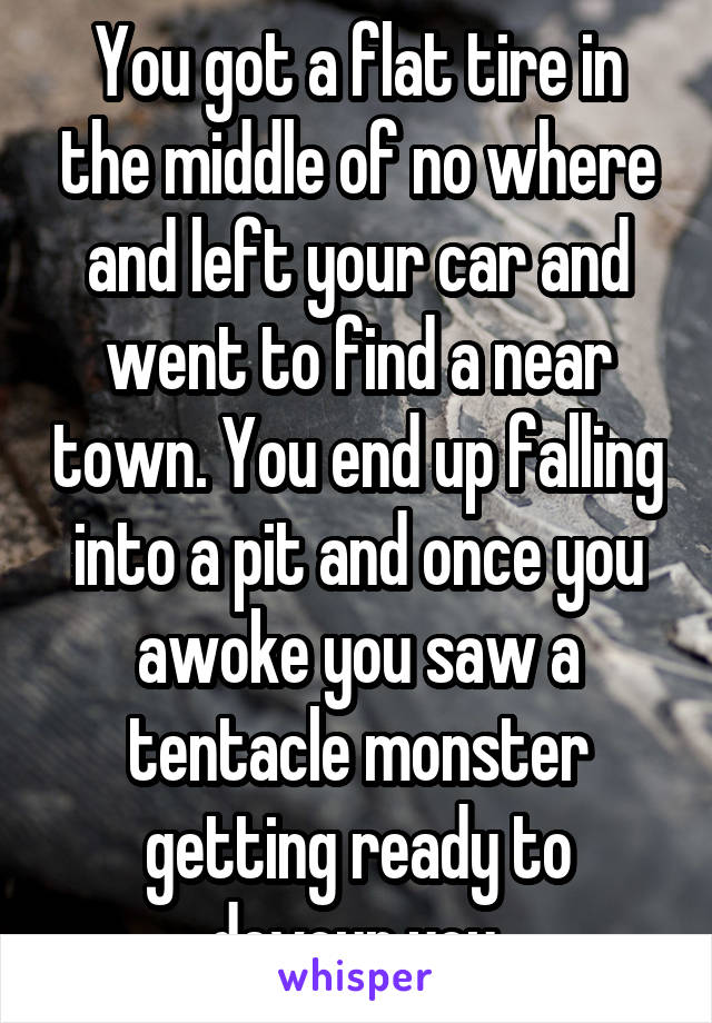 You got a flat tire in the middle of no where and left your car and went to find a near town. You end up falling into a pit and once you awoke you saw a tentacle monster getting ready to devour you.