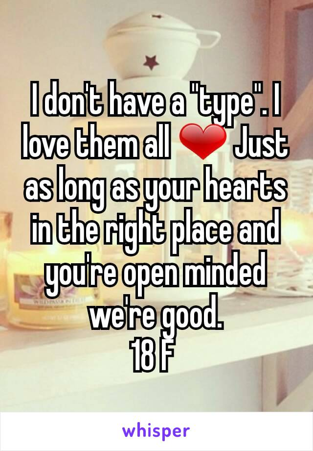 """I don't have a """"type"""". I love them all ❤ Just as long as your hearts in the right place and you're open minded we're good. 18 F"""