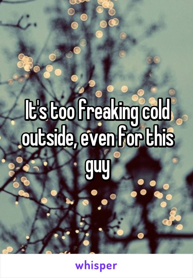 It's too freaking cold outside, even for this guy