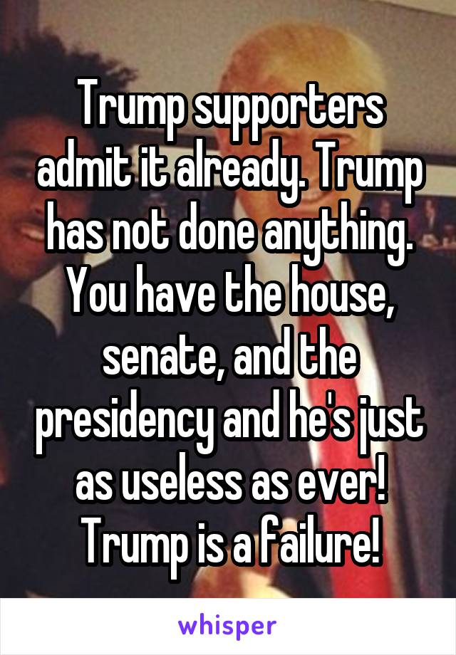 Trump supporters admit it already. Trump has not done anything. You have the house, senate, and the presidency and he's just as useless as ever! Trump is a failure!