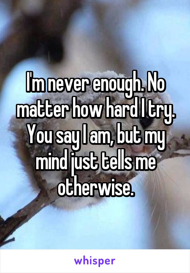 I'm never enough. No matter how hard I try. You say I am, but my mind just tells me otherwise.