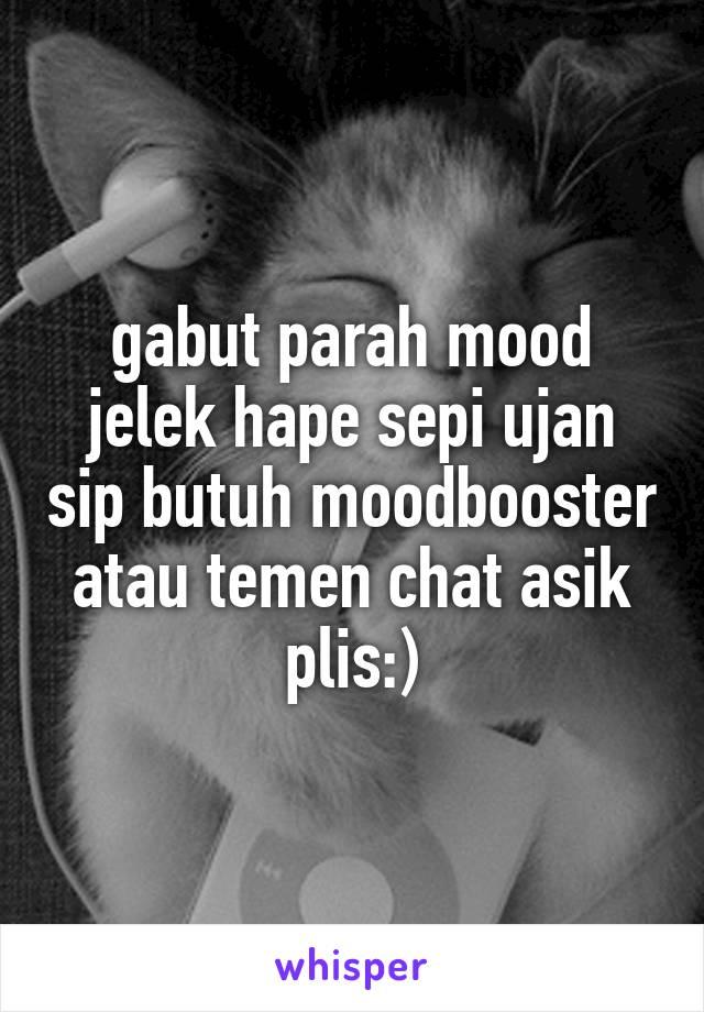 gabut parah mood jelek hape sepi ujan sip butuh moodbooster atau temen chat asik plis:)