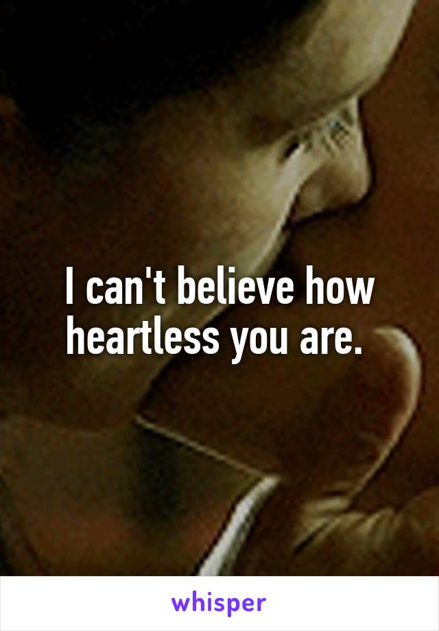 I can't believe how heartless you are.