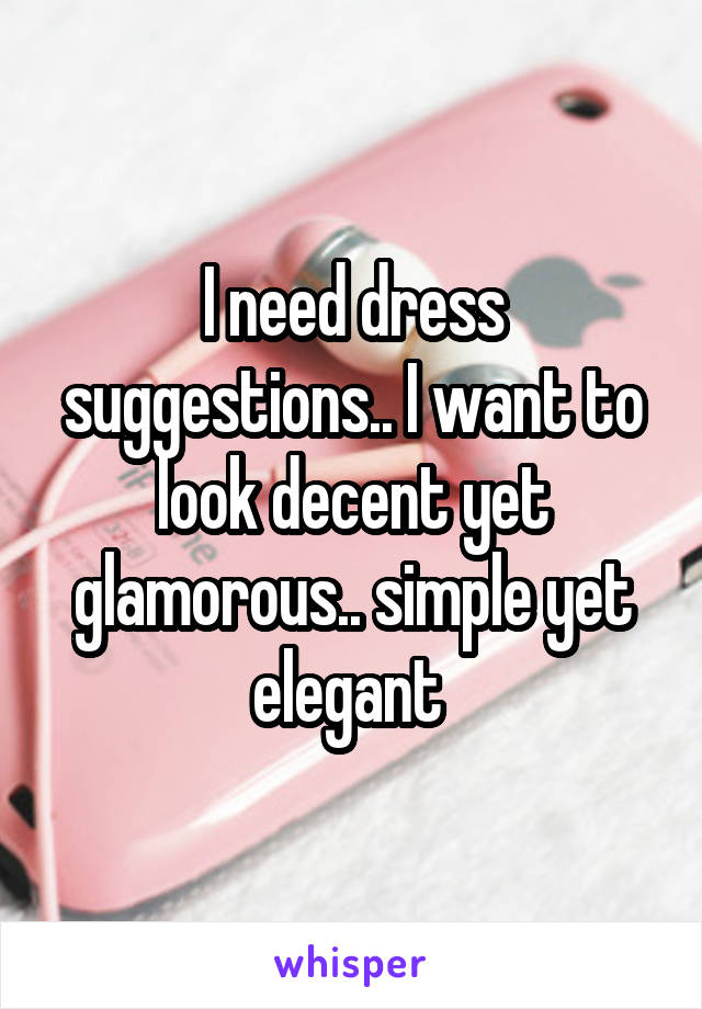 I need dress suggestions.. I want to look decent yet glamorous.. simple yet elegant