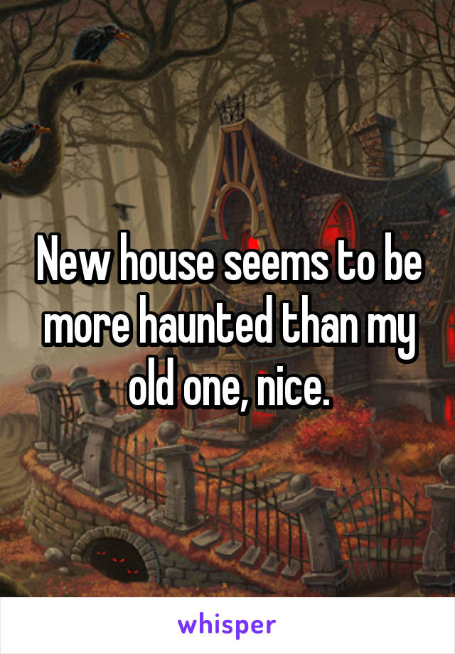 New house seems to be more haunted than my old one, nice.