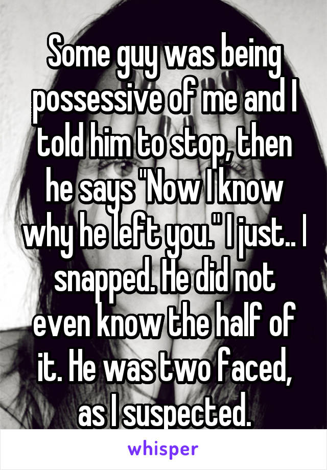 """Some guy was being possessive of me and I told him to stop, then he says """"Now I know why he left you."""" I just.. I snapped. He did not even know the half of it. He was two faced, as I suspected."""