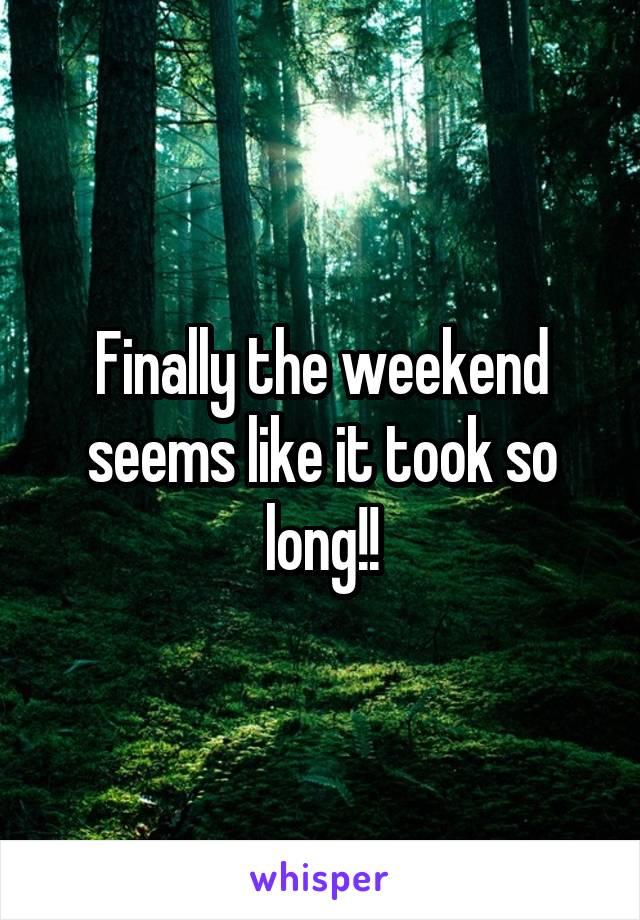 Finally the weekend seems like it took so long!!