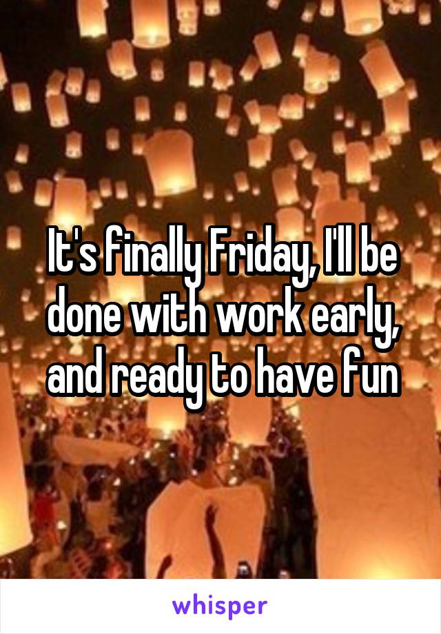 It's finally Friday, I'll be done with work early, and ready to have fun